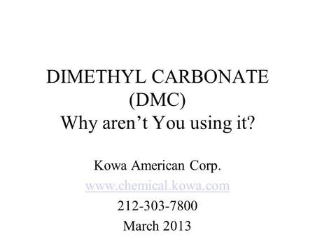 DIMETHYL CARBONATE (DMC) Why arent You using it? Kowa American Corp. www.chemical.kowa.com 212-303-7800 March 2013.