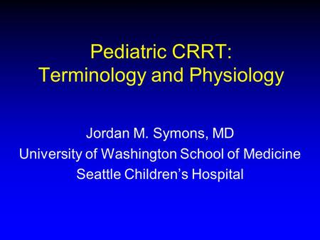 Pediatric CRRT: Terminology and Physiology Jordan M. Symons, MD University of Washington School of Medicine Seattle Childrens Hospital.