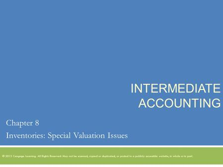 INTERMEDIATE ACCOUNTING Chapter 8 Inventories: Special Valuation Issues © 2013 Cengage Learning. All Rights Reserved. May not be scanned, copied or duplicated,