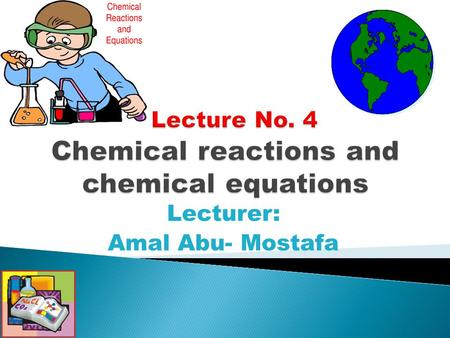 Lecturer: Amal Abu- Mostafa. How to recognize which type of chemical reactions. Balancing chemical equation. Calculation based on chemical equation.
