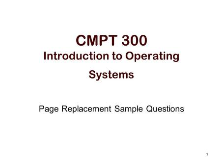 1 CMPT 300 Introduction to Operating Systems Page Replacement Sample Questions.
