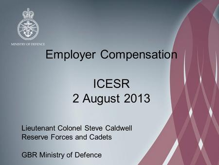 Employer Compensation ICESR 2 August 2013 Lieutenant Colonel Steve Caldwell Reserve Forces and Cadets GBR Ministry of Defence.