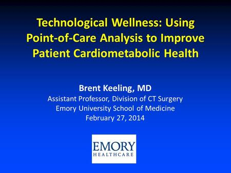 Technological Wellness: Using Point-of-Care Analysis to Improve Patient Cardiometabolic Health Brent Keeling, MD Assistant Professor, Division of CT Surgery.