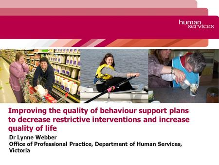 Improving the quality of behaviour support plans to decrease restrictive interventions and increase quality of life Dr Lynne Webber Office of Professional.