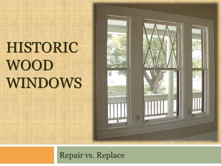 HISTORIC WOOD WINDOWS Repair vs. Replace. Windows Need Work? Assess overall condition Painted shut Weights dropped Ropes frayed/ stuck Broken glass Glazing.