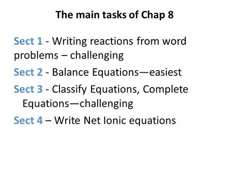 The main tasks of Chap 8 Sect 1 - Writing reactions from word problems – challenging Sect 2 - Balance Equations—easiest Sect 3 - Classify Equations, Complete.