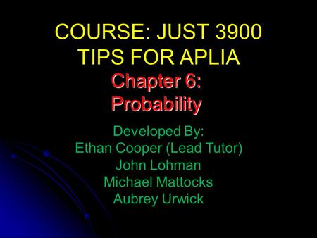 COURSE: JUST 3900 TIPS FOR APLIA Developed By: Ethan Cooper (Lead Tutor) John Lohman Michael Mattocks Aubrey Urwick Chapter 6: Probability.