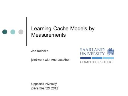 Learning Cache Models by Measurements Jan Reineke joint work with Andreas Abel Uppsala University December 20, 2012.