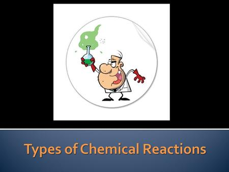 Chemical reactions can be classified in one of two ways: 1. Based on how atoms are reordered 2. Based on how energy/ heat is transferred.