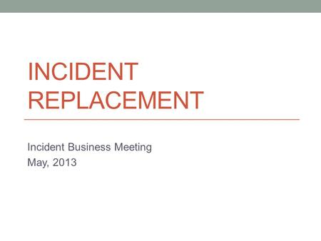 INCIDENT REPLACEMENT Incident Business Meeting May, 2013.