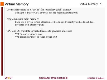 Virtual Memory 1 Computer Organization II ©2005-2013 McQuain Virtual Memory Use main memory as a cache for secondary (disk) storage – Managed jointly.