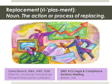 Replacement (ri-'plas-ment): Noun. The action or process of replacing. Carla Strauch, MBA, AIRC, FLMI Director, Insurance Compliance Thrivent Financial.