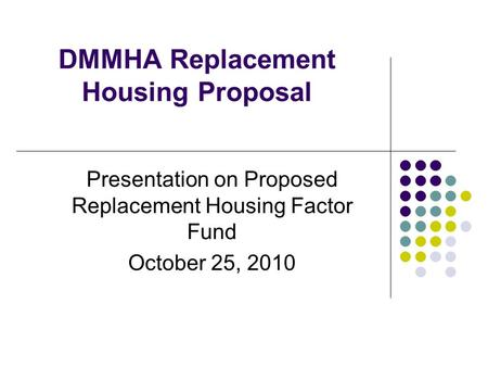 DMMHA Replacement Housing Proposal Presentation on Proposed Replacement Housing Factor Fund October 25, 2010.
