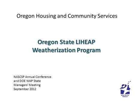 Oregon Housing and Community Services Oregon State LIHEAP Weatherization Program NASCSP Annual Conference and DOE WAP State Managers Meeting September.