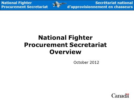 National Fighter Procurement Secretariat Secrétariat national dapprovisionnement en chasseurs National Fighter Procurement Secretariat Overview October.