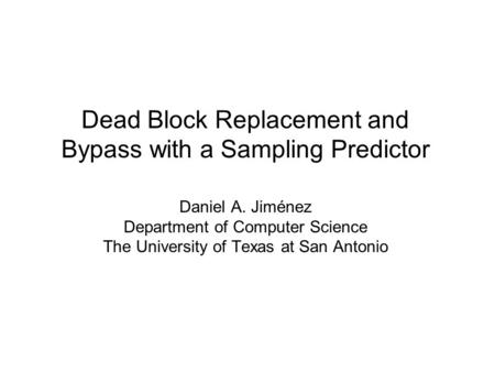 Dead Block Replacement and Bypass with a Sampling Predictor Daniel A. Jiménez Department of Computer Science The University of Texas at San Antonio.