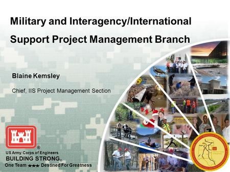 One Team Destined For Greatness US Army Corps of Engineers BUILDING STRONG ® Military and Interagency/International Support Project Management Branch Blaine.