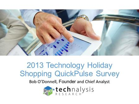 2013 Technology Holiday Shopping QuickPulse Survey Bob ODonnell, Founder and Chief Analyst.