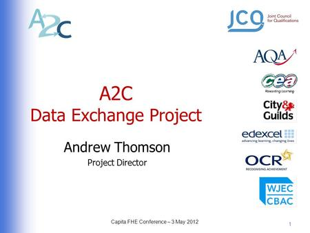 A2C Data Exchange Project Andrew Thomson Project Director 1 Capita FHE Conference – 3 May 2012.