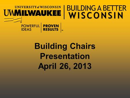 WISCONSIN BUILDING A BETTER WISCONSIN Building Chairs Presentation April 26, 2013.