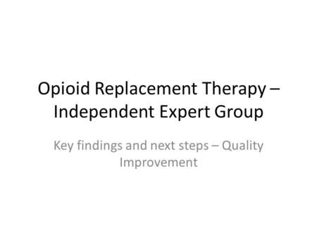 Opioid Replacement Therapy – Independent Expert Group Key findings and next steps – Quality Improvement.