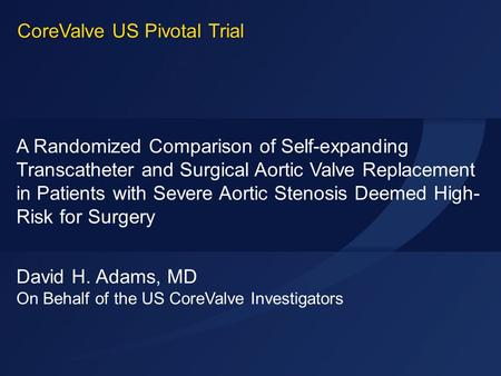 ACC 2014 David H. Adams, MD On Behalf of the US CoreValve Investigators A Randomized Comparison of Self-expanding Transcatheter and Surgical Aortic Valve.
