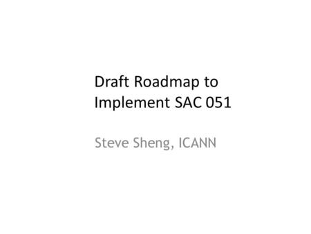 Draft Roadmap to Implement SAC 051 Steve Sheng, ICANN 1.