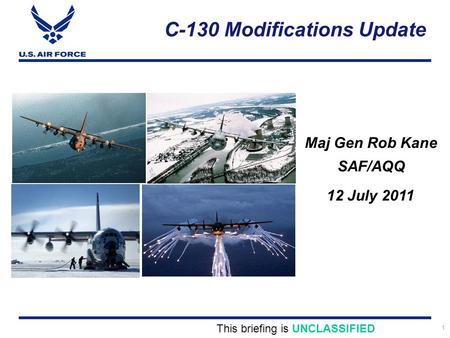 1 C-130 Modifications Update Maj Gen Rob Kane SAF/AQQ This briefing is UNCLASSIFIED 12 July 2011.