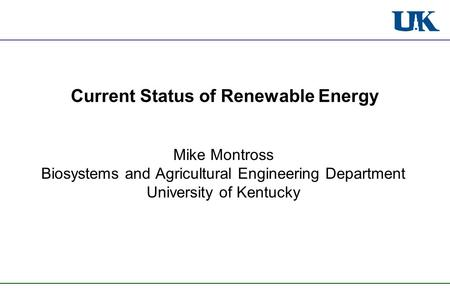 Current Status of Renewable Energy Mike Montross Biosystems and Agricultural Engineering Department University of Kentucky.