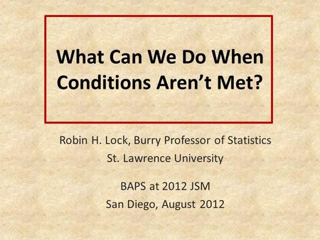 What Can We Do When Conditions Arent Met? Robin H. Lock, Burry Professor of Statistics St. Lawrence University BAPS at 2012 JSM San Diego, August 2012.