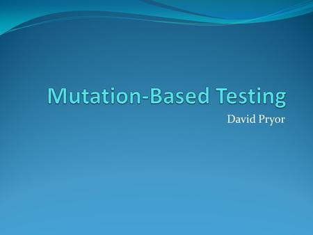 David Pryor. Mutation-Based Testing Same basic goal as Code Coverage Evaluate the tests Determine how much code exercised Mutation testing goes beyond.