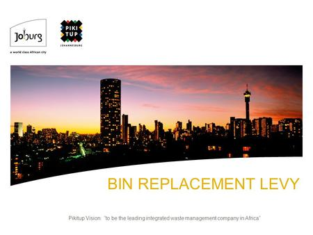 BIN REPLACEMENT LEVY Pikitup Vision: to be the leading integrated waste management company in Africa.