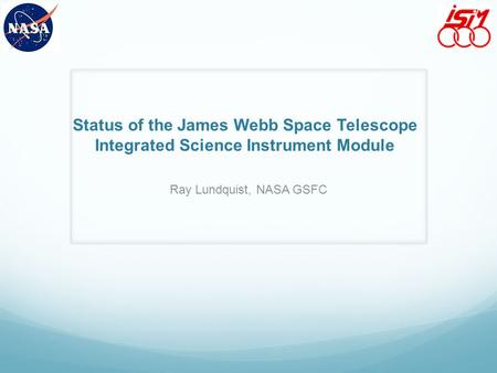 Status of the James Webb Space Telescope Integrated Science Instrument Module Ray Lundquist, NASA GSFC.