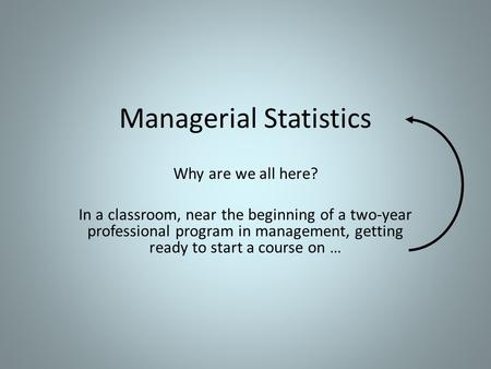 Managerial Statistics Why are we all here? In a classroom, near the beginning of a two-year professional program in management, getting ready to start.
