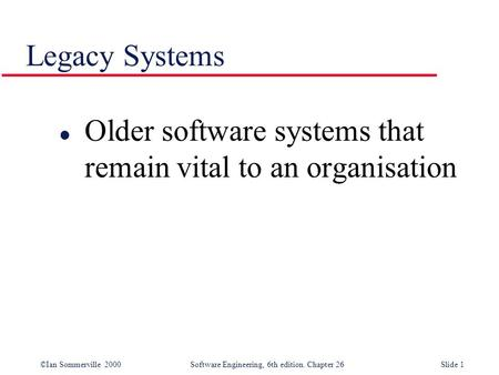 ©Ian Sommerville 2000 Software Engineering, 6th edition. Chapter 26Slide 1 Legacy Systems l Older software systems that remain vital to an organisation.