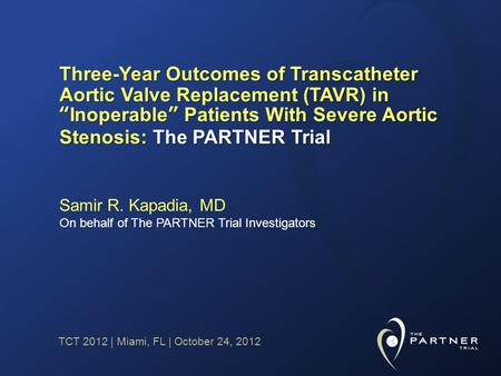 TCT 2012 | Miami, FL | October 24, 2012 Three-Year Outcomes of Transcatheter Aortic Valve Replacement (TAVR) inInoperable Patients With Severe Aortic Stenosis: