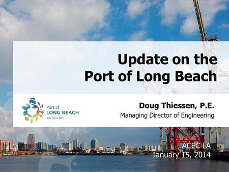 Doug Thiessen, P.E. Managing Director of Engineering Update on the Port of Long Beach ACEC LA January 15, 2014.