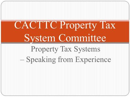 Property Tax Systems – Speaking from Experience CACTTC Property Tax System Committee.