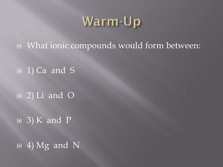 What ionic compounds would form between: 1) Ca and S 2) Li and O 3) K and P 4) Mg and N.