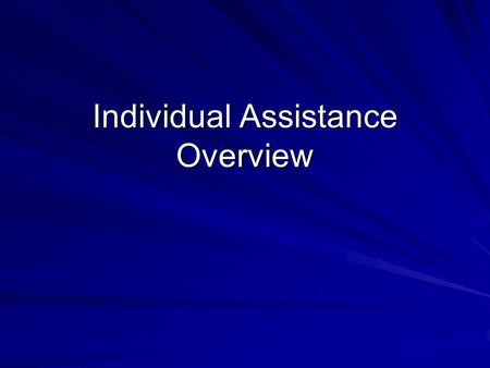 Individual Assistance Overview. Disaster Assistance for Individuals Individual Assistance provides money and services to people in a disaster area where.