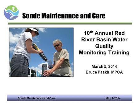 Sonde Maintenance and Care March 2014 Sonde Maintenance and Care 10 th Annual Red River Basin Water Quality Monitoring Training March 5, 2014 Bruce Paakh,