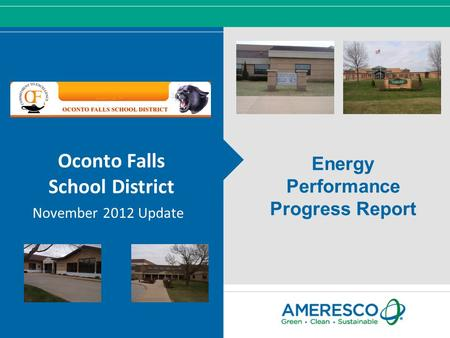 © Ameresco, Inc. 2012, All Rights Reserved Oconto Falls School District November 2012 Update Energy Performance Progress Report.