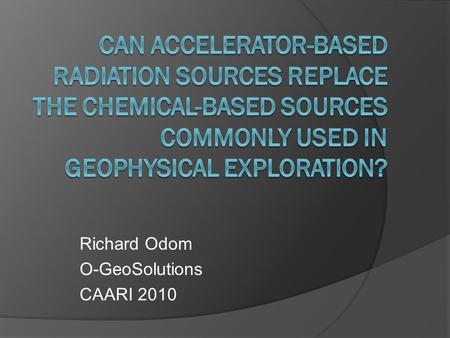 Richard Odom O-GeoSolutions CAARI 2010. Theme: Security, terrorism and RDDs Stewardship and liability Personnel Safety and Exposure Radiation-based measurements.