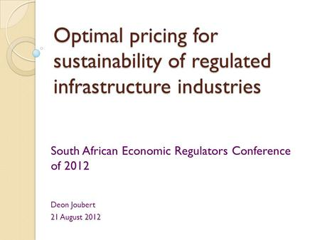 Optimal pricing for sustainability of regulated infrastructure industries South African Economic Regulators Conference of 2012 Deon Joubert 21 August 2012.