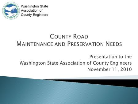 Presentation to the Washington State Association of County Engineers November 11, 2010 Washington State Association of County Engineers.