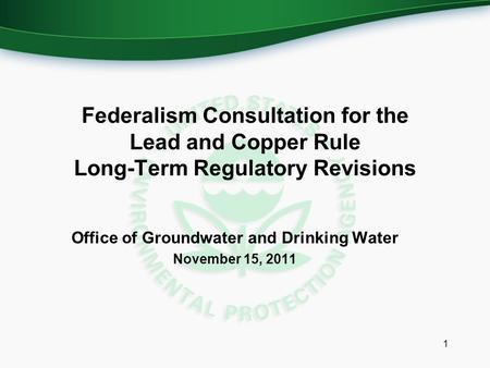 Federalism Consultation for the Lead and Copper Rule Long-Term Regulatory Revisions Office of Groundwater and Drinking Water November 15, 2011 1.