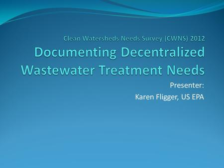 Presenter: Karen Fligger, US EPA. Decentralized Wastewater Treatment Managed onsite or cluster wastewater systems used to collect, treat, and disperse.