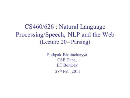 CS460/626 : Natural Language Processing/Speech, NLP and the Web (Lecture 20– Parsing) Pushpak Bhattacharyya CSE Dept., IIT Bombay 28 th Feb, 2011.