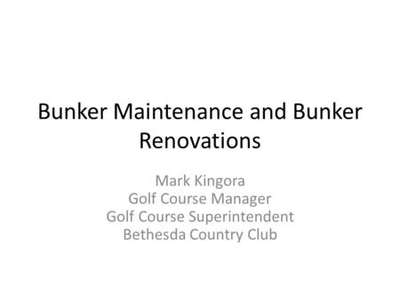 Bunker Maintenance and Bunker Renovations Mark Kingora Golf Course Manager Golf Course Superintendent Bethesda Country Club.