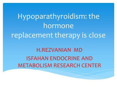 Hypoparathyroidism: the hormone replacement therapy is close H.REZVANIAN MD ISFAHAN ENDOCRINE AND METABOLISM RESEARCH CENTER.